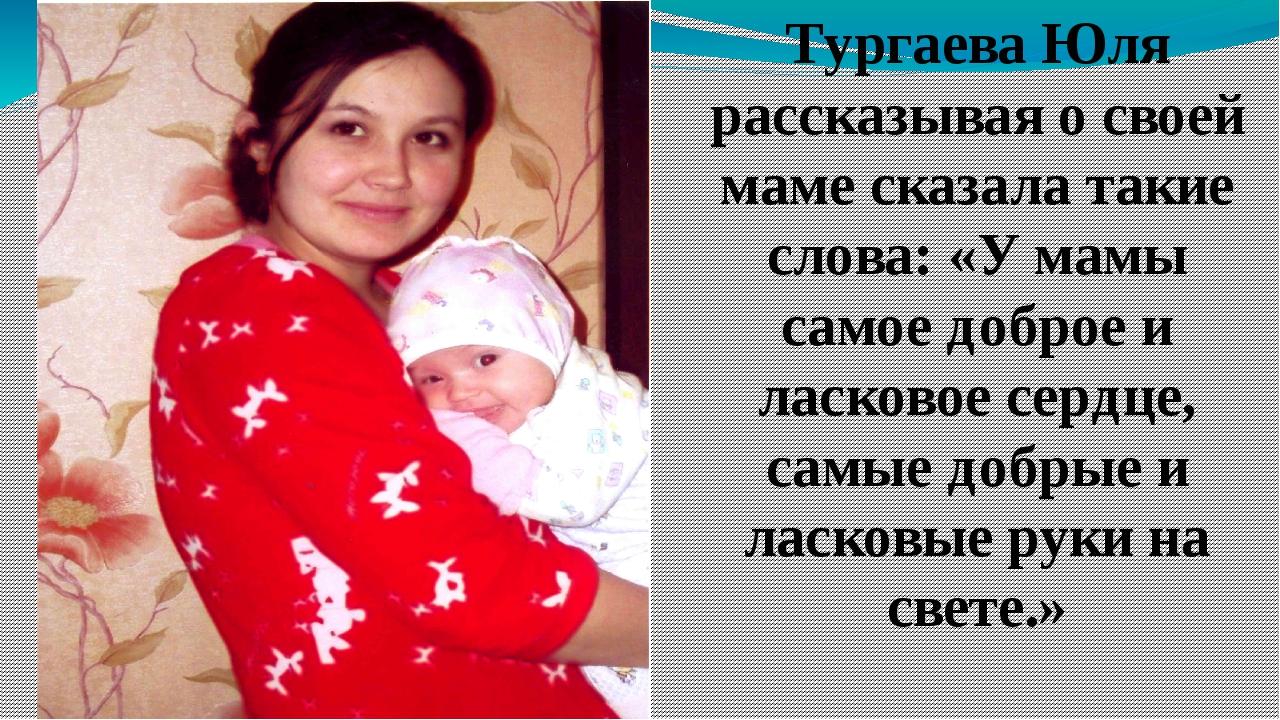 Тургаева Юля рассказывая о своей маме сказала такие слова: «У мамы самое добр...
