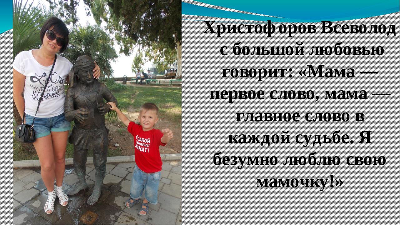 Христофоров Всеволод с большой любовью говорит: «Мама — первое слово, мама —...