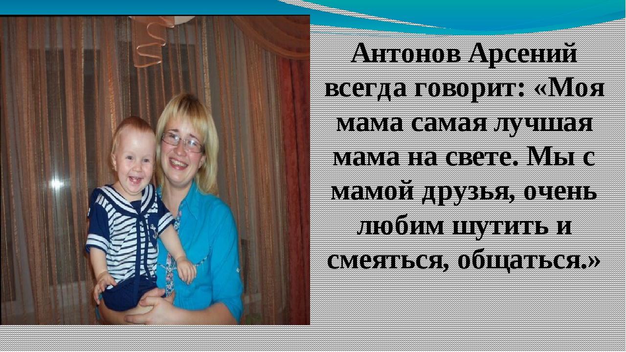 Антонов Арсений всегда говорит: «Моя мама самая лучшая мама на свете. Мы с ма...