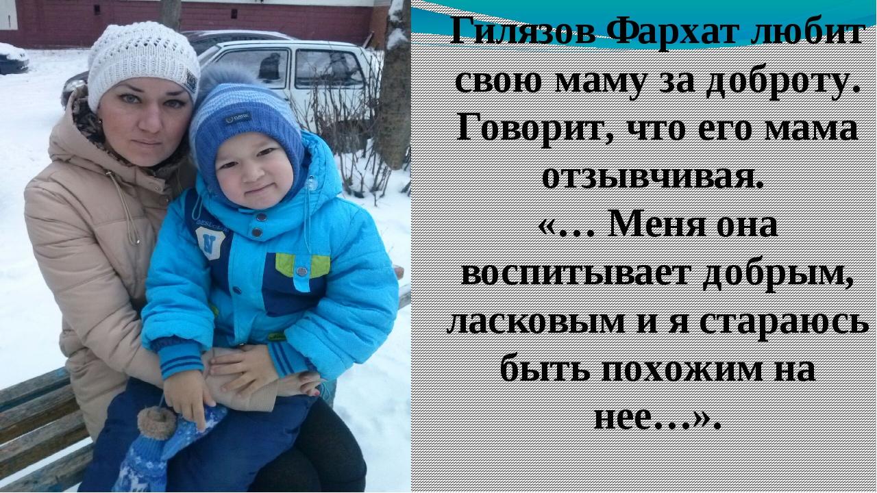 Гилязов Фархат любит свою маму за доброту. Говорит, что его мама отзывчивая....