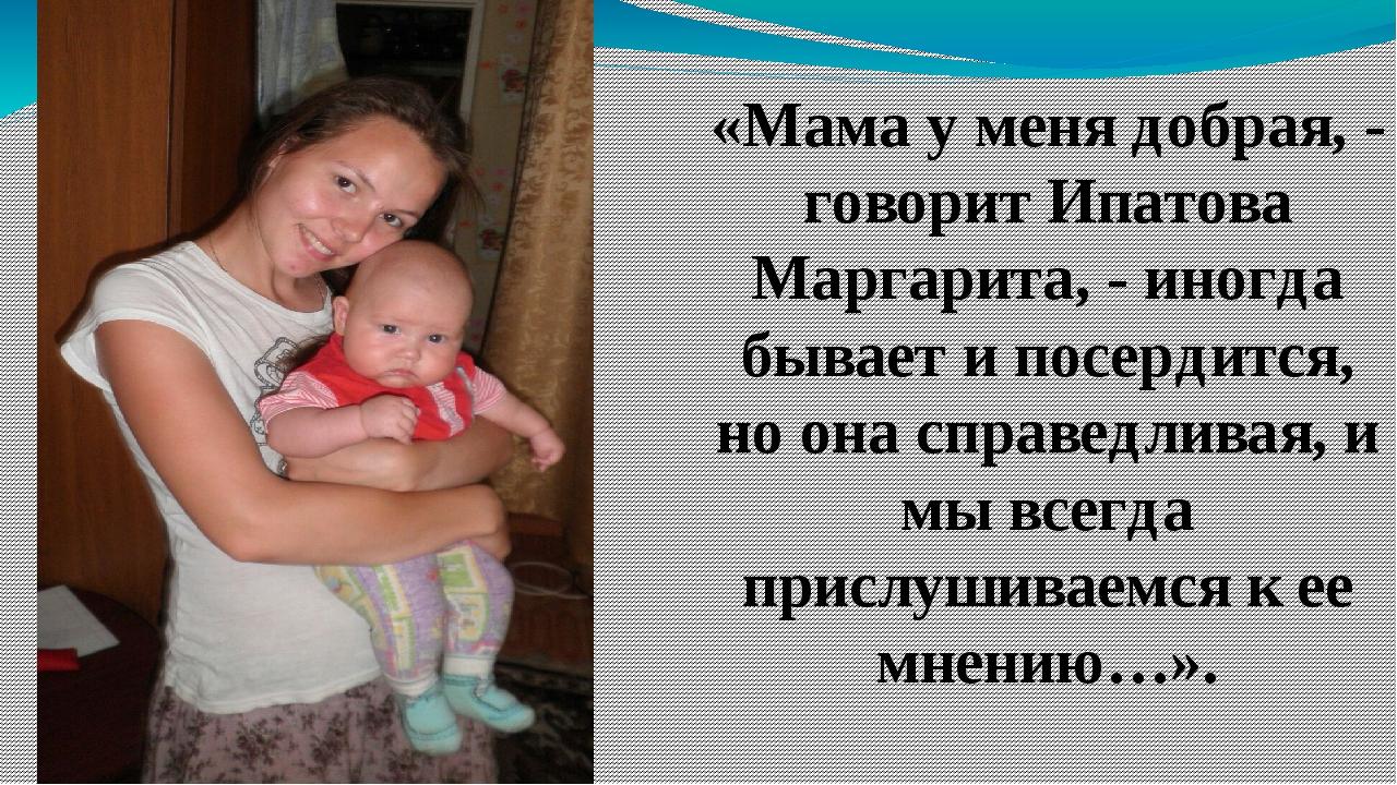 «Мама у меня добрая, - говорит Ипатова Маргарита, - иногда бывает и посердит...