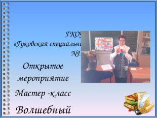 ГКОУРО «Гуковская специальная школа –интернат №11» Открытое мероприятие Маст