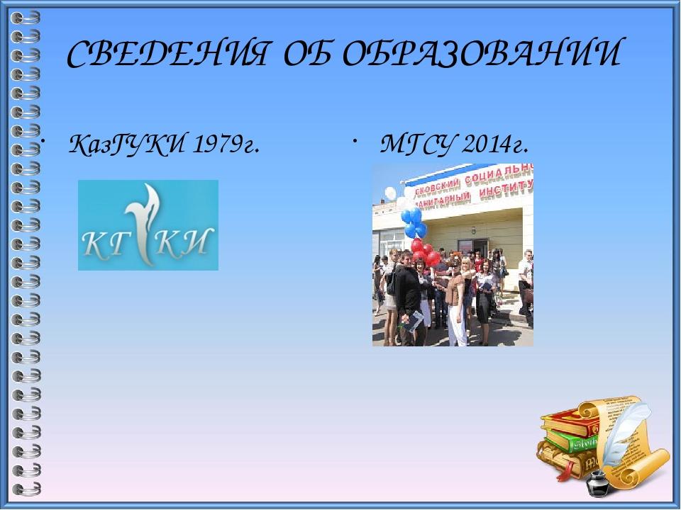СВЕДЕНИЯ ОБ ОБРАЗОВАНИИ КазГУКИ 1979г. МГСУ 2014г.