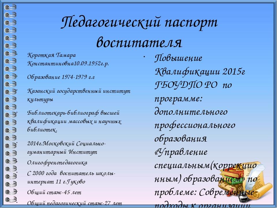 Педагогический паспорт воспитателя Короткая Тамара Константиновна10.09.1952г....
