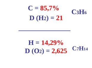 С = 85,7% D (H2) = 21 _______________ Н = 14,29% D (О2) = 2,625 С3H6 С7H14