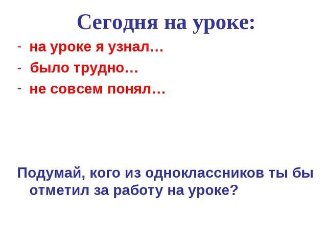 Сегодня на уроке: на уроке я узнал… - было трудно… не совсем понял… Подумай,...