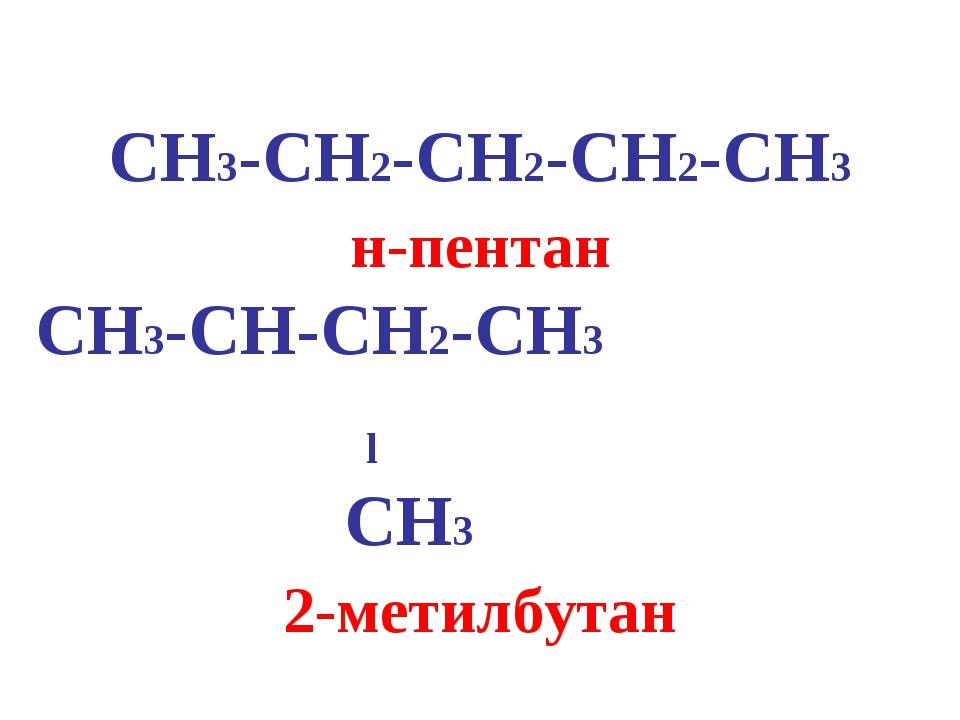 CH3-CH2-CH2-CH2-CH3 н-пентан CH3-CH-CH2-CH3 l CH3 2-метилбутан