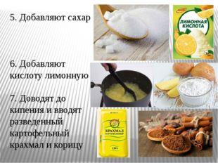 5. Добавляют сахар 6. Добавляют кислоту лимонную 7. Доводят до кипения и ввод