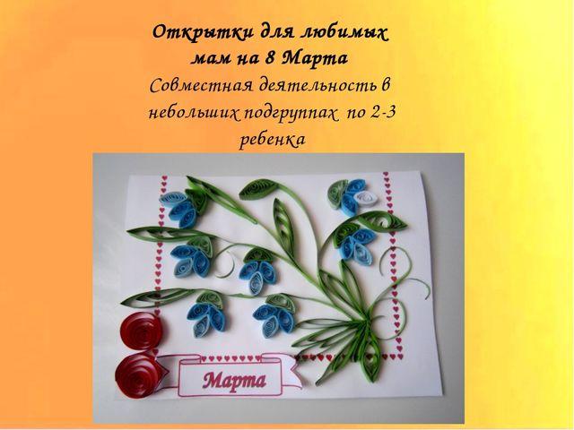 Открытки для любимых мам на 8 Марта Совместная деятельность в небольших под...