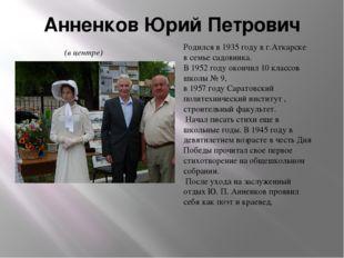 Анненков Юрий Петрович Родился в 1935 году в г.Аткарске в семье садовника. В