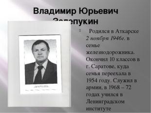 Владимир Юрьевич Зелепукин Родился в Аткарске 2 ноября 1946г. в семье железно