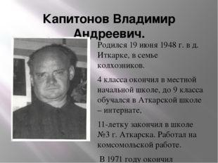 Капитонов Владимир Андреевич. Родился 19 июня 1948 г. в д. Иткарке, в семье к