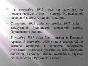 в сентябре 1932 года он вступает на педагогическую стезю – учитель Кошелёвск