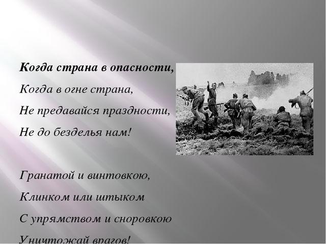 Когда страна в опасности, Когда в огне страна, Не предавайся праздности, Не...