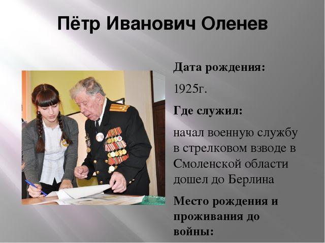 Пётр Иванович Оленев Дата рождения: 1925г. Где служил: начал военную службу...
