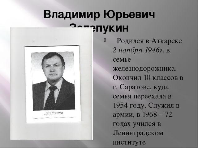 Владимир Юрьевич Зелепукин Родился в Аткарске 2 ноября 1946г. в семье железно...