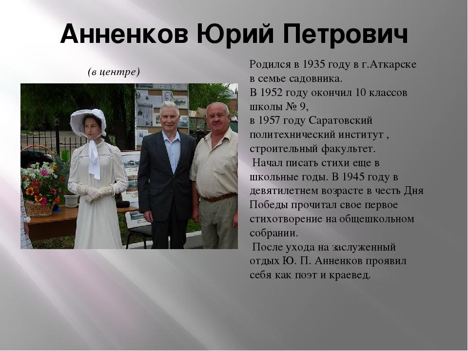 Анненков Юрий Петрович Родился в 1935 году в г.Аткарске в семье садовника. В...