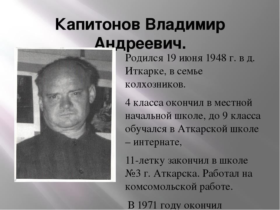 Капитонов Владимир Андреевич. Родился 19 июня 1948 г. в д. Иткарке, в семье к...
