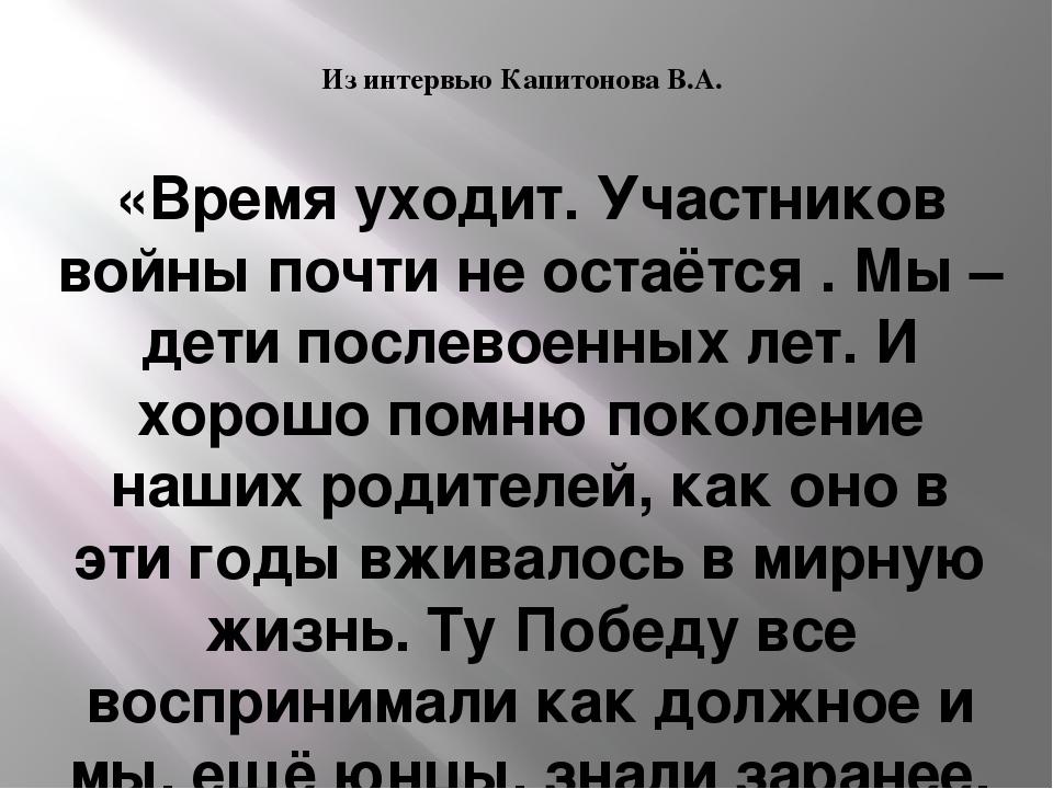 Из интервью Капитонова В.А. «Время уходит. Участников войны почти не остаётся...