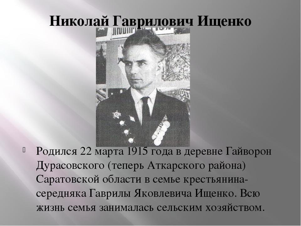 Николай Гаврилович Ищенко Родился 22 марта 1915 года в деревне Гайворон Дурас...