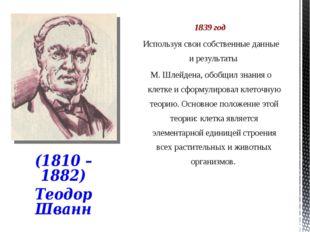 1839 год Используя свои собственные данные и результаты М. Шлейдена, обобщил