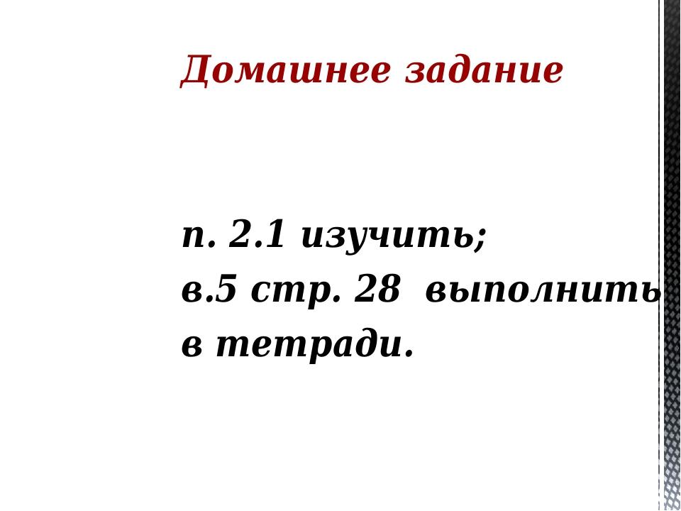 Домашнее задание п. 2.1 изучить; в.5 стр. 28 выполнить в тетради.