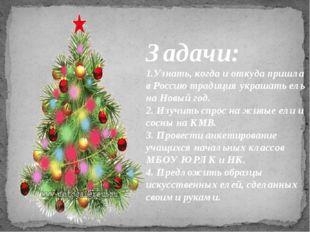 Задачи: 1.Узнать, когда и откуда пришла в Россию традиция украшать ель на Нов