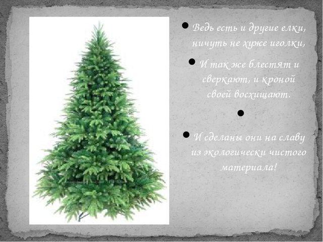Ведь есть и другие елки, ничуть не хуже иголки, И так же блестят и сверкают,...