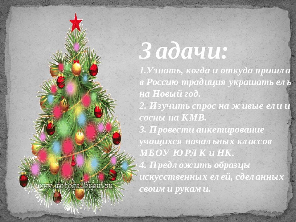 Задачи: 1.Узнать, когда и откуда пришла в Россию традиция украшать ель на Нов...