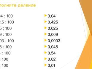 Выполните деление 304 : 100 42,5 : 100 2,5 : 100 0,9 : 100 0,03 : 100 4,5 : 1