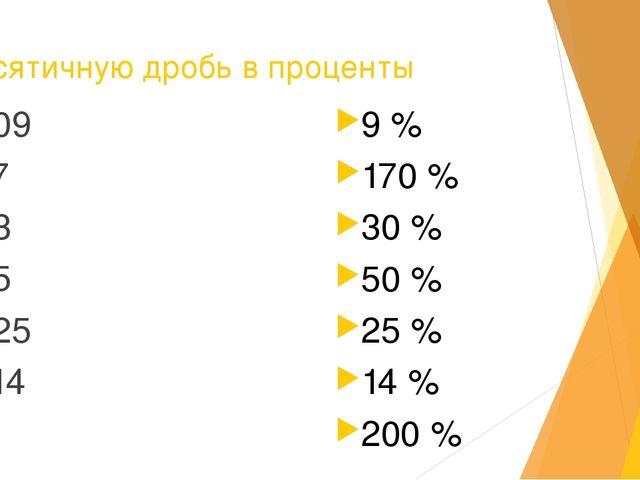 Десятичную дробь в проценты 0,09 1,7 0,3 0,5 0,25 0,14 2 9 % 170 % 30 % 50 %...