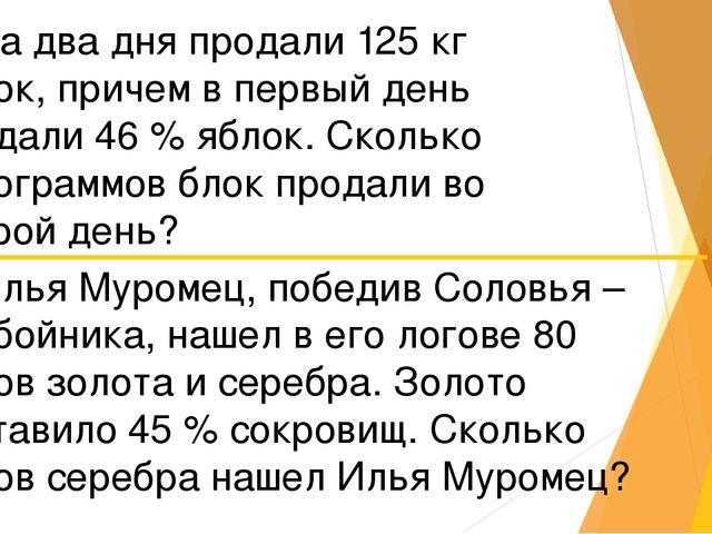 1) За два дня продали 125 кг яблок, причем в первый день продали 46 % яблок....