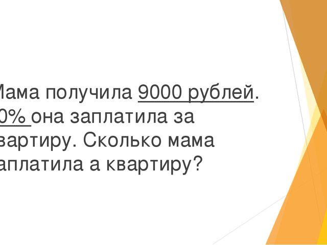 Мама получила 9000 рублей. 30% она заплатила за квартиру. Сколько мама запла...