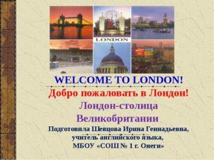 WELCOME TO LONDON! Добро пожаловать в Лондон! Лондон-столица Великобритании П