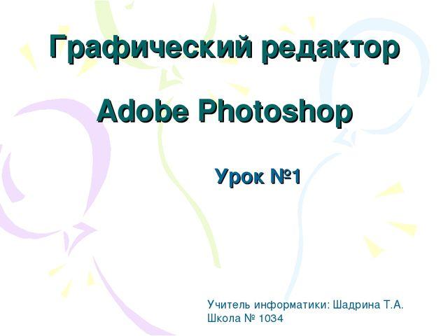Графический редактор Adobe Photoshop Урок №1 Учитель информатики: Шадрина Т.А...