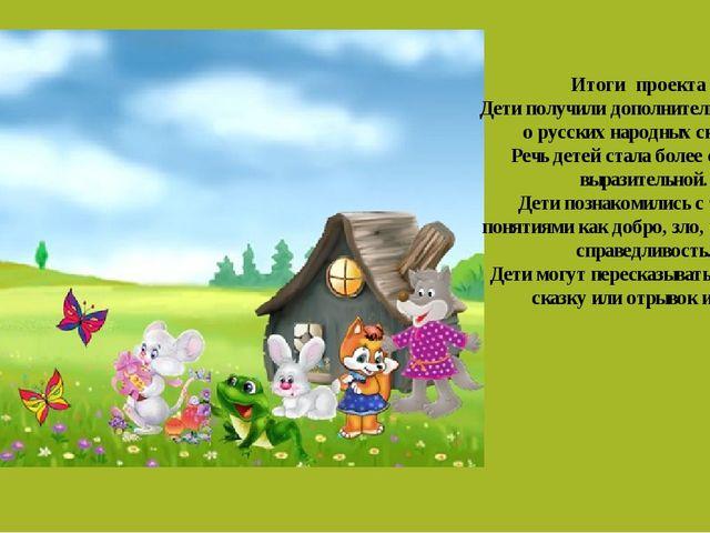 Итоги проекта : Дети получили дополнительные знания о русских народныхсказк...