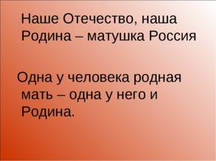 Наше Отечество, наша Родина – матушка Россия Одна у человека родная мать – о