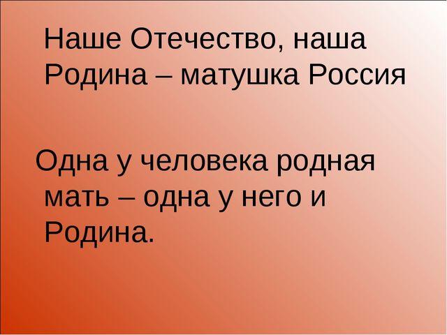 Наше Отечество, наша Родина – матушка Россия Одна у человека родная мать – о...