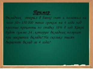 Пример Вкладчик открыл в банке счет и положил на него S0= 150 000 тенге срок