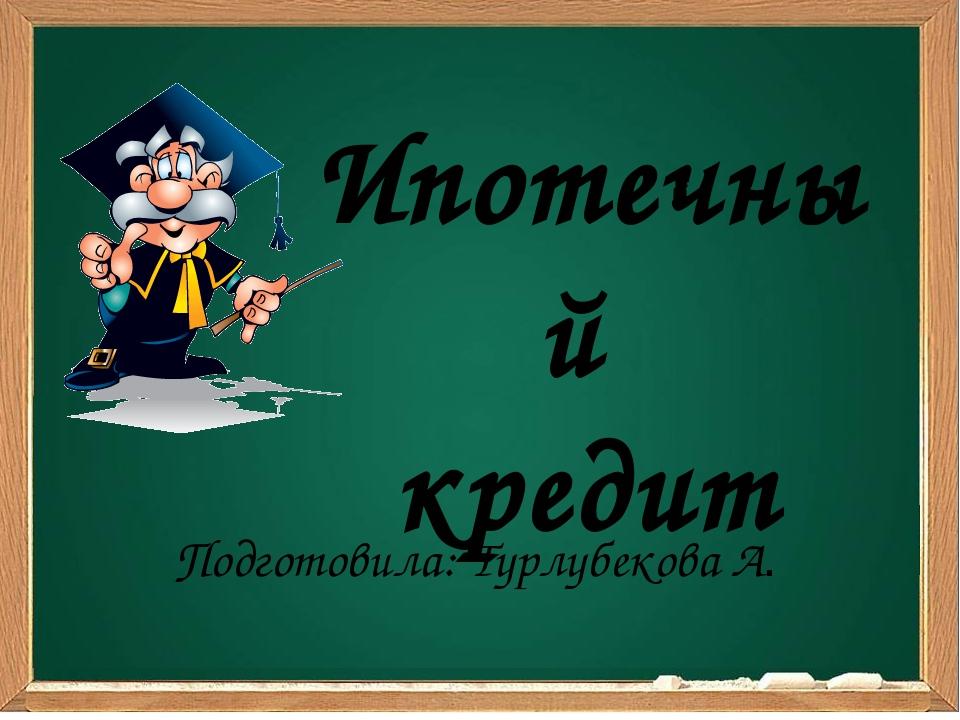 Ипотечный кредит Подготовила: Турлубекова А.