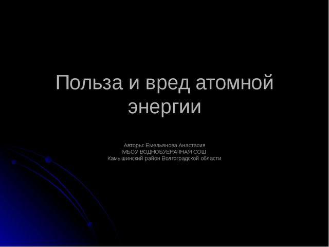 Польза и вред атомной энергии Авторы: Емельянова Анастасия МБОУ ВОДНОБУЕРАЧНА...