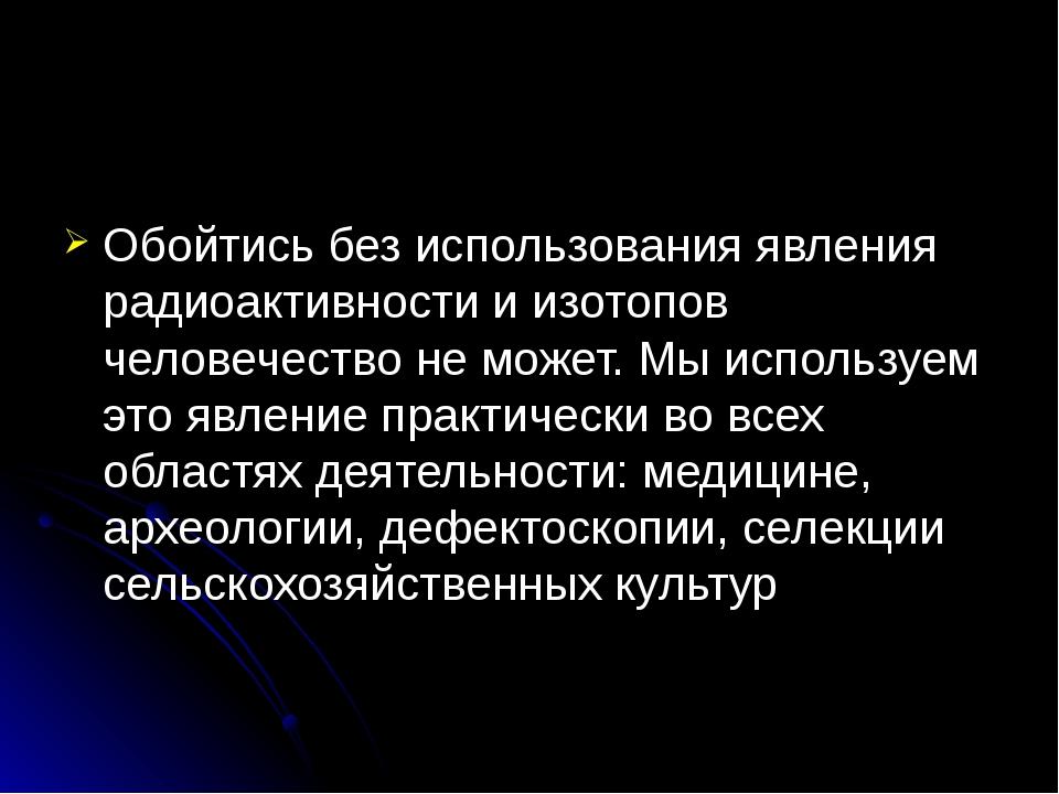 Обойтись без использования явления радиоактивности и изотопов человечество не...