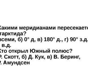 6. Какими меридианами пересекается Антарктида? а) всеми, б) 0° д, в) 180° д.