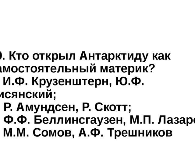 10. Кто открыл Антарктиду как самостоятельный материк? а) И.Ф. Крузенштерн, Ю...