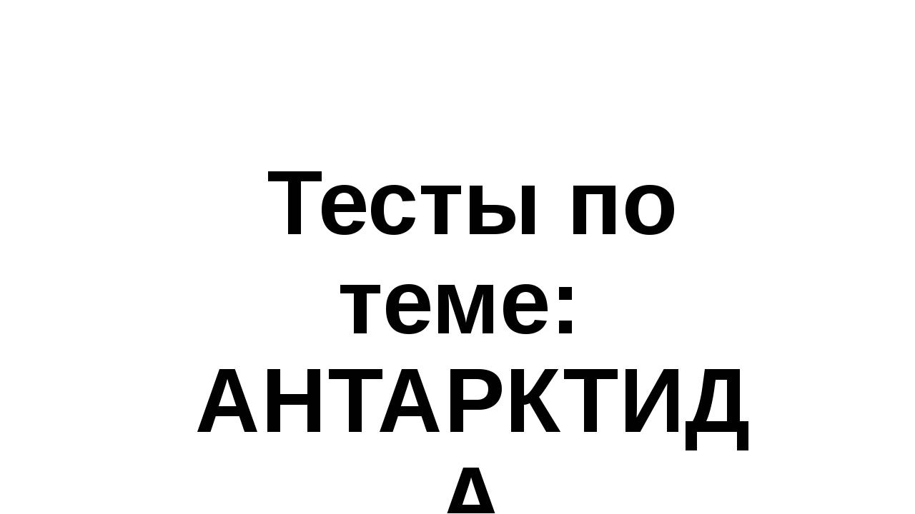 Тесты по теме: АНТАРКТИДА