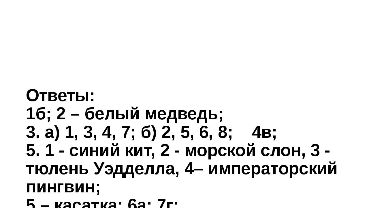 Ответы: 1б; 2 – белый медведь; 3. а) 1, 3, 4, 7; б) 2, 5, 6, 8; 4в; 5. 1 - с...