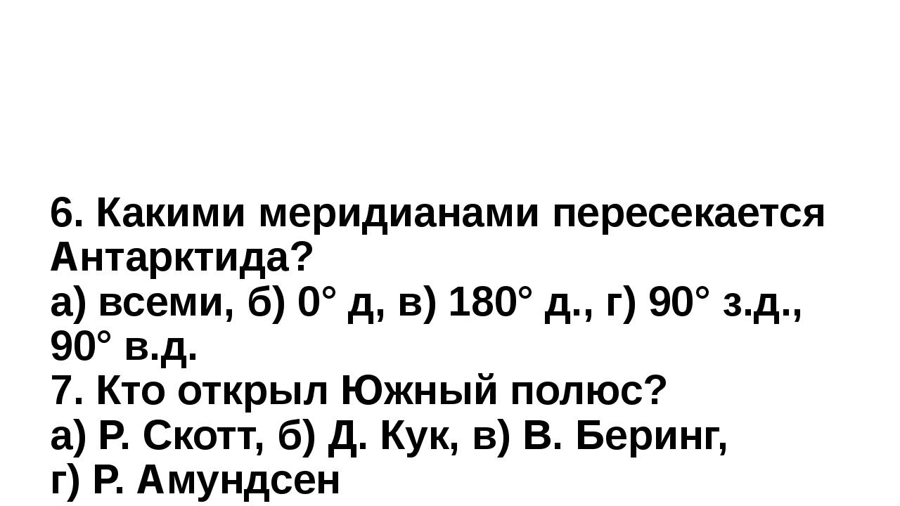 6. Какими меридианами пересекается Антарктида? а) всеми, б) 0° д, в) 180° д....