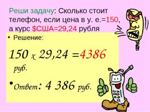 Реши задачу: Сколько стоит телефон, если цена в у. е.=150, а курс $США=29,24