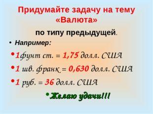 Придумайте задачу на тему «Валюта» по типу предыдущей. Например: 1фунт ст. =