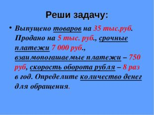 Реши задачу: Выпущено товаров на 35 тыс.руб. Продано на 5 тыс. руб., срочные